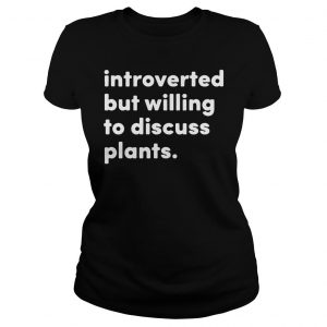 Introverted but willing to discuss plants shirt Classic Ladies Tee