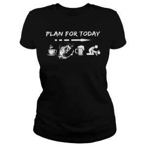 Plan for today are coffee fishing beer And sex shirt Classic Ladies Tee