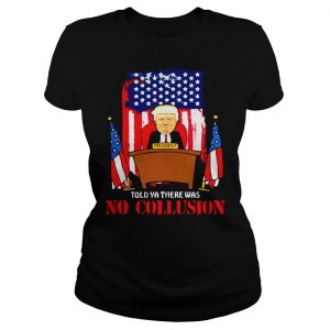 Told ya there was no collusion Trump shirt Classic Ladies Tee