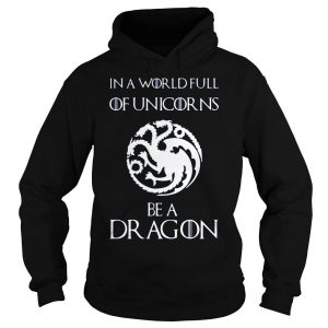 [Hot item] Game of thrones in a world full of unicorns be a dragon shirt Hoodie