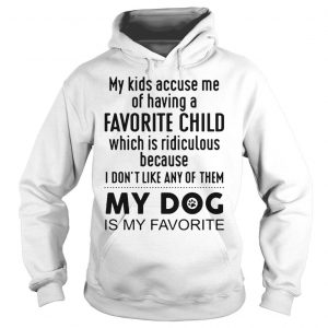 My kids accuse me of having a favorite child which is ridiculous my dog is my favorite shirt Hoodie