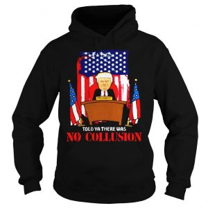 Told ya there was no collusion Trump shirt Hoodie