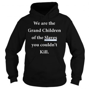 We Are The Grandchildren Of The Slaves You Couldnt Kill Shirt Hoodie