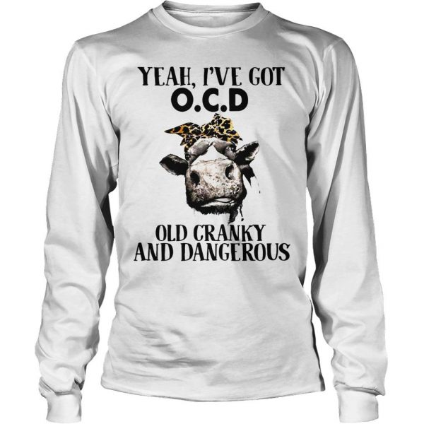 Cow Yeah Ive got ocd old cranky and dangerous shirt Longsleeve Tee Unisex