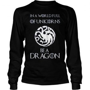 [Hot item] Game of thrones in a world full of unicorns be a dragon shirt Longsleeve Tee Unisex
