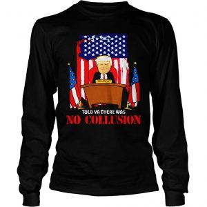 Told ya there was no collusion Trump shirt Longsleeve Tee Unisex