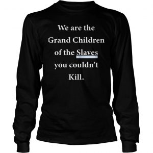 We Are The Grandchildren Of The Slaves You Couldnt Kill Shirt Longsleeve Tee Unisex