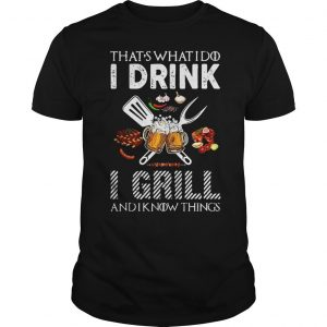 Game of Thrones thats what do I drink I grill and I know things shirt Shirt