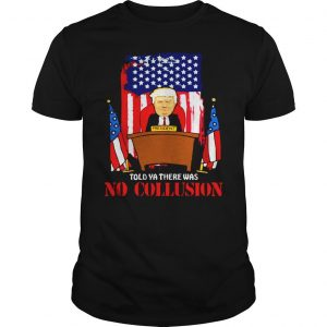 Told ya there was no collusion Trump shirt