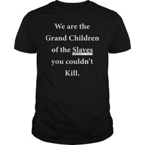 We Are The Grandchildren Of The Slaves You Couldnt Kill Shirt