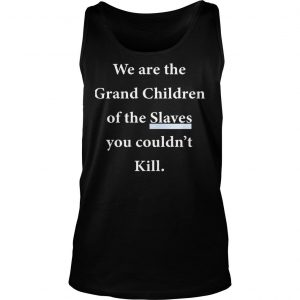 We Are The Grandchildren Of The Slaves You Couldnt Kill Shirt TankTop