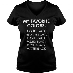 My favorite colors light black medium black dark black faded black pitch black shirt Ladies V-Neck