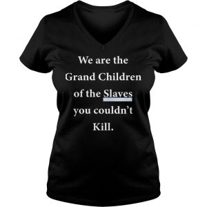 We Are The Grandchildren Of The Slaves You Couldnt Kill Shirt Ladies V-Neck