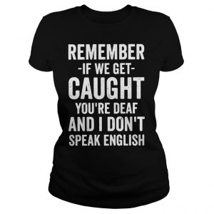 Remember if we get caught youre deaf and I dont speak english shirt Classic Ladies Tee
