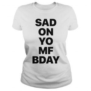 Sad on Yo MF Bday shirt Classic Ladies Tee