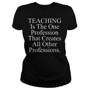Teaching is the one profession that creates all other professions shirt Classic Ladies Tee