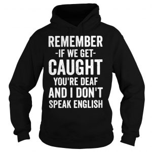 Remember if we get caught youre deaf and I dont speak english shirt Hoodie