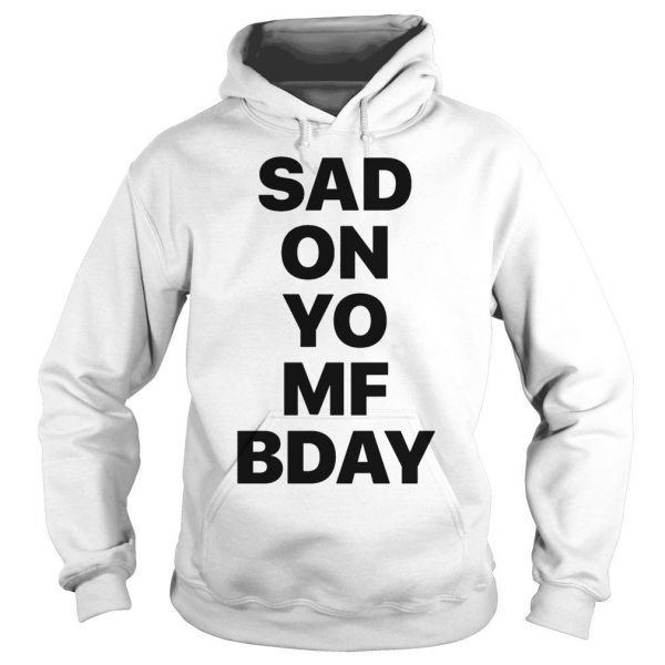 Sad on Yo MF Bday shirt Hoodie