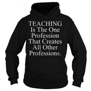 Teaching is the one profession that creates all other professions shirt Hoodie