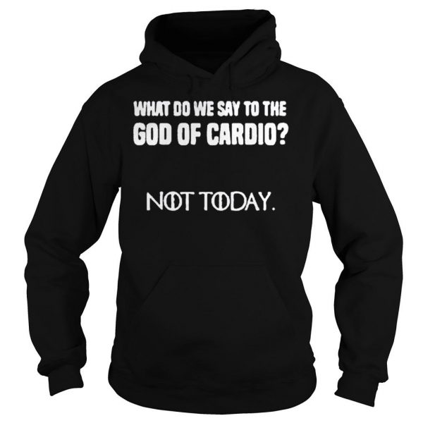 WHAT DO WE SAY TO THE GOD OF CARDIO NOT TODAY SHIRT 2 Hoodie