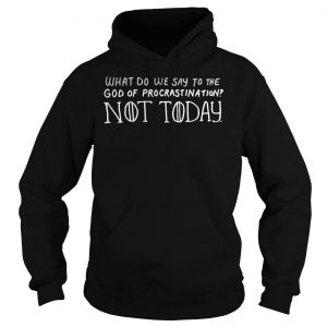 What Do We Say To The God Of Procrastination Not Today Shirt Hoodie