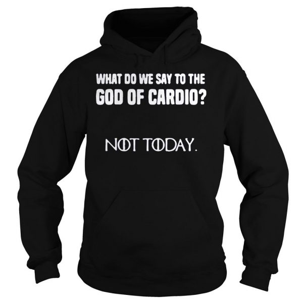 What do we say to the god of cardio not today Game of Thrones shirt Hoodie