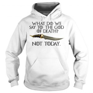 What do we say to the god of death not today Game of Thrones shirt Hoodie