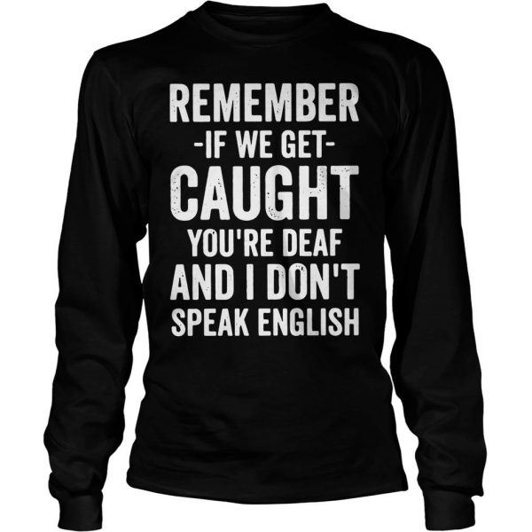 Remember if we get caught youre deaf and I dont speak english shirt Longsleeve Tee Unisex