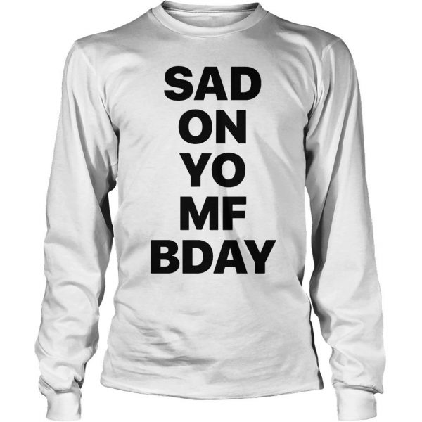 Sad on Yo MF Bday shirt Longsleeve Tee Unisex