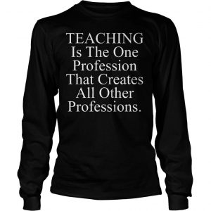Teaching is the one profession that creates all other professions shirt Longsleeve Tee Unisex