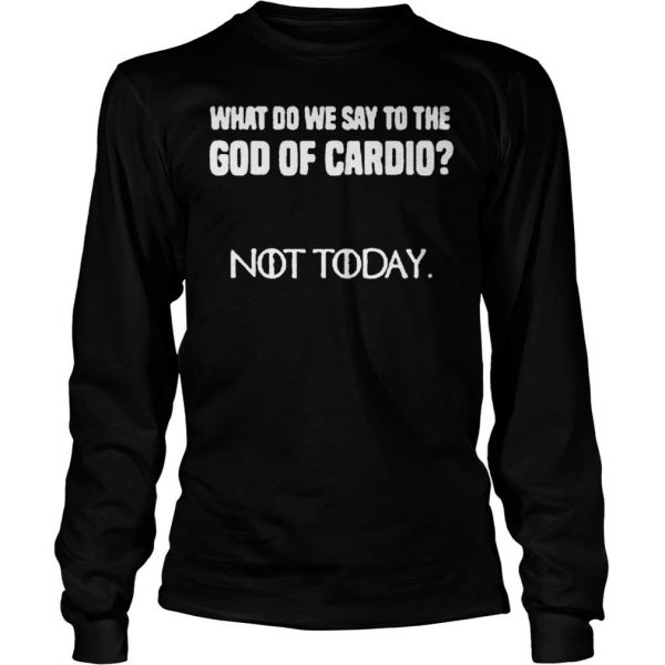 WHAT DO WE SAY TO THE GOD OF CARDIO NOT TODAY SHIRT 2 Longsleeve Tee Unisex