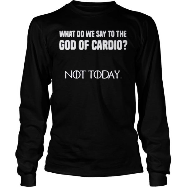 What do we say to the god of cardio not today Game of Thrones shirt Longsleeve Tee Unisex