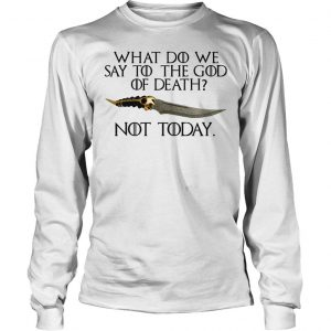 What do we say to the god of death not today Game of Thrones shirt Longsleeve Tee Unisex