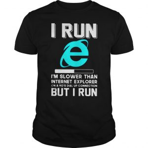 I run Im slower than internet explorer on a 90s dial up connection but I run shirt