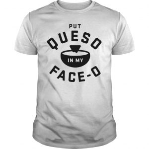 Put queso in my faceo shirt Shirt