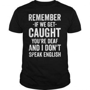 Remember if we get caught youre deaf and I dont speak english shirt