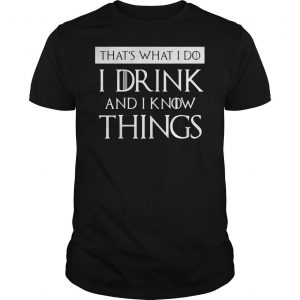 THATS WHAT I DO I DRINK AND I KNOW THINGS SHIRT Shirt