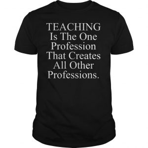 Teaching is the one profession that creates all other professions shirt Shirt