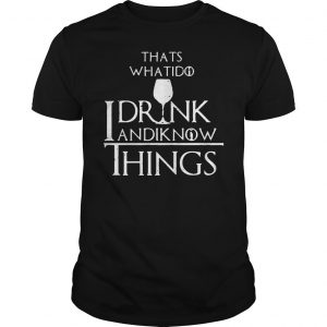 Thats what I do I drink and I know things Game of Thrones shirt Shirt