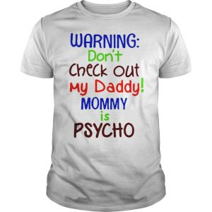 Warning dont check out my daddy mommy is psycho shirt Shirt