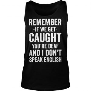 Remember if we get caught youre deaf and I dont speak english shirt TankTop