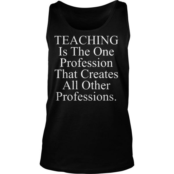 Teaching is the one profession that creates all other professions shirt TankTop