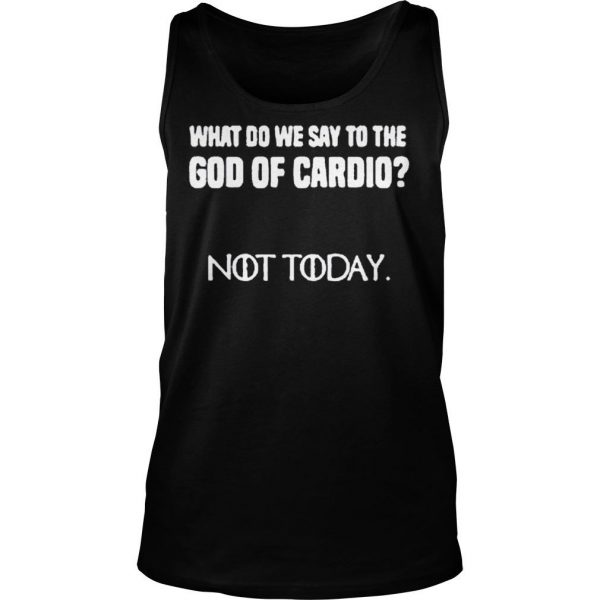 WHAT DO WE SAY TO THE GOD OF CARDIO NOT TODAY SHIRT 2 TankTop