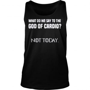 What do we say to the god of cardio not today Game of Thrones shirt TankTop