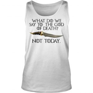What do we say to the god of death not today Game of Thrones shirt TankTop