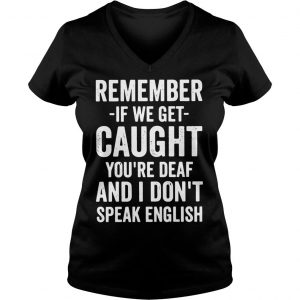 Remember if we get caught youre deaf and I dont speak english shirt Ladies V-Neck