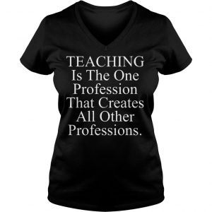 Teaching is the one profession that creates all other professions shirt Ladies V-Neck