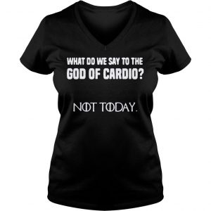 What do we say to the god of cardio not today Game of Thrones shirt Ladies V-Neck