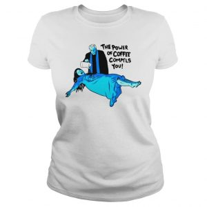 The Power of Coffee Compels You Funny Shirt Classic Ladies Tee