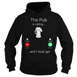 The Pub is calling and I must go shirt Hoodie